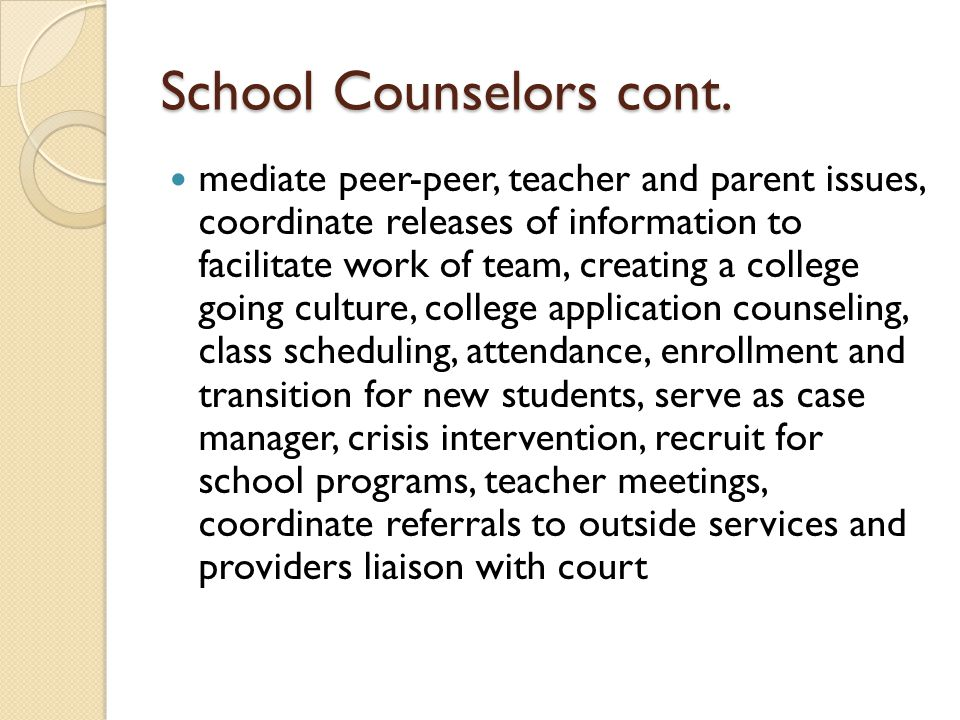 School Counselors cont. mediate peer-peer, teacher and parent issues, coordinate releases of information to facilitate work of team, creating a colleg