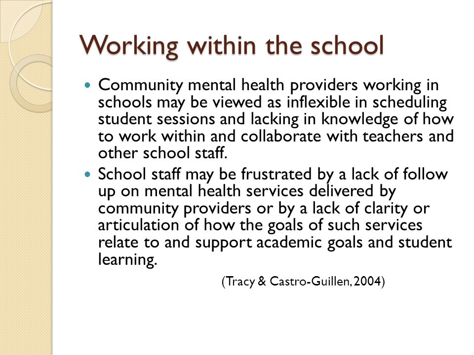 Working within the school Community mental health providers working in schools may be viewed as inflexible in scheduling student sessions and lacking