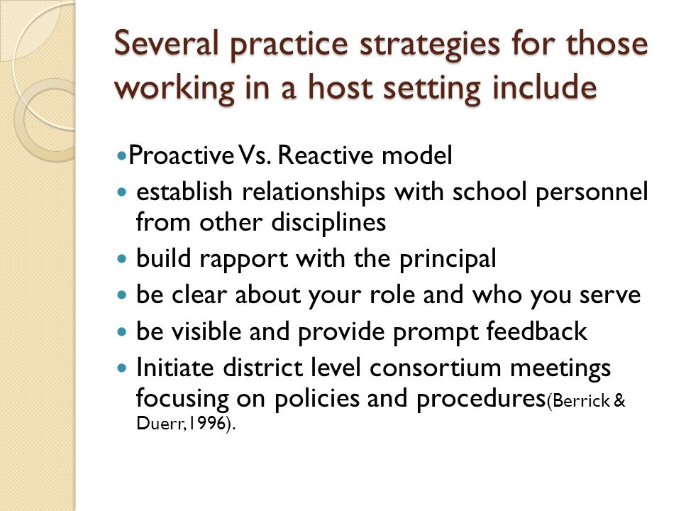 Several practice strategies for those working in a host setting include Proactive Vs. Reactive model establish relationships with school personnel fro