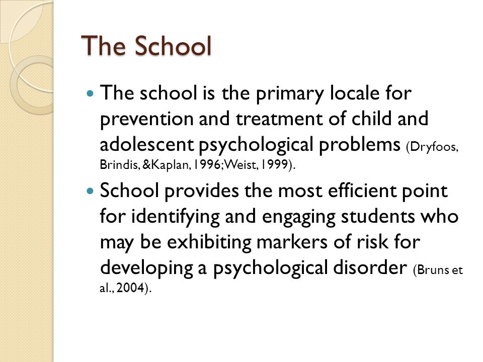 The School The school is the primary locale for prevention and treatment of child and adolescent psychological problems (Dryfoos, Brindis, &Kaplan, 19