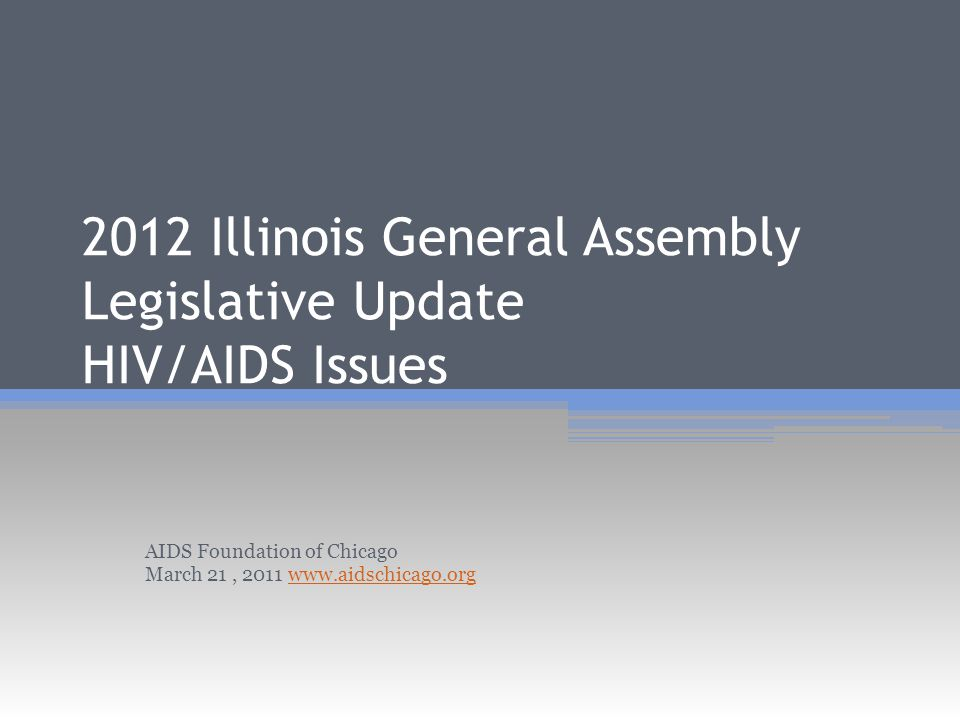 2012 Illinois General Assembly Legislative Update HIV/AIDS Issues AIDS Foundation of Chicago March 21, 2011 www.aidschicago.orgwww.aidschicago.org