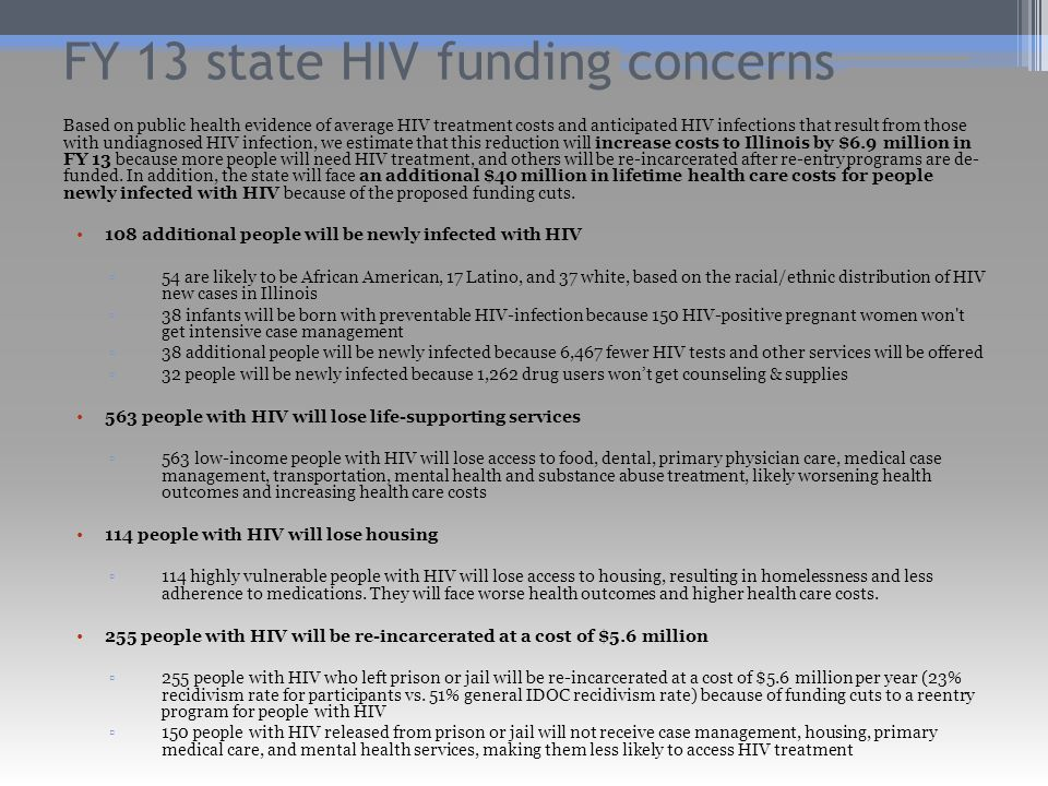 FY 13 state HIV funding concerns Based on public health evidence of average HIV treatment costs and anticipated HIV infections that result from those with undiagnosed HIV infection, we estimate that this reduction will increase costs to Illinois by $6.9 million in FY 13 because more people will need HIV treatment, and others will be re-incarcerated after re-entry programs are de- funded.