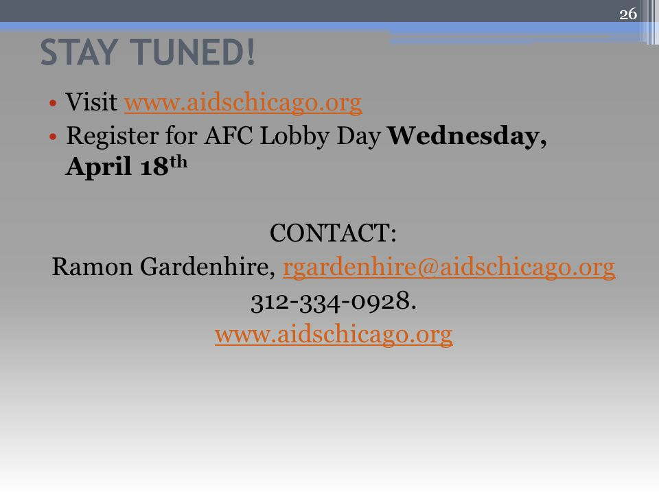 STAY TUNED! Visit www.aidschicago.orgwww.aidschicago.org Register for AFC Lobby Day Wednesday, April 18 th CONTACT: Ramon Gardenhire, rgardenhire@aids