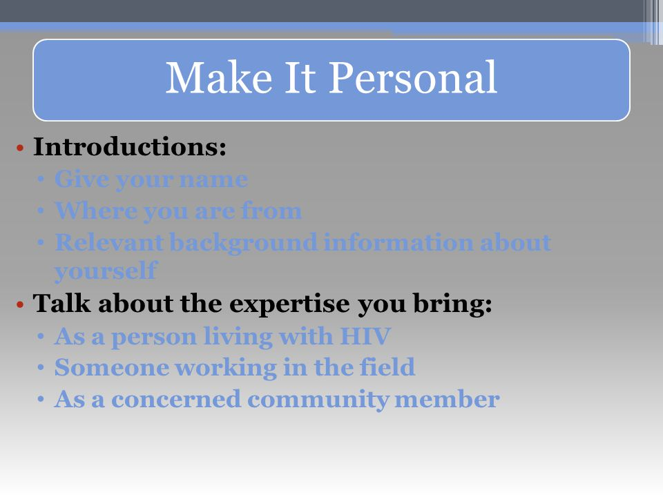 Make It Personal Introductions: Give your name Where you are from Relevant background information about yourself Talk about the expertise you bring: As a person living with HIV Someone working in the field As a concerned community member