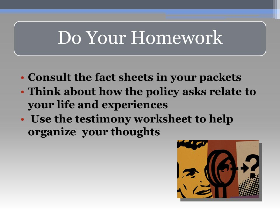 Do Your Homework Consult the fact sheets in your packets Think about how the policy asks relate to your life and experiences Use the testimony worksheet to help organize your thoughts
