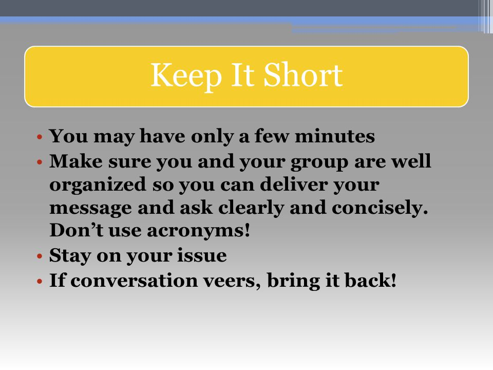 Keep It Short You may have only a few minutes Make sure you and your group are well organized so you can deliver your message and ask clearly and concisely.