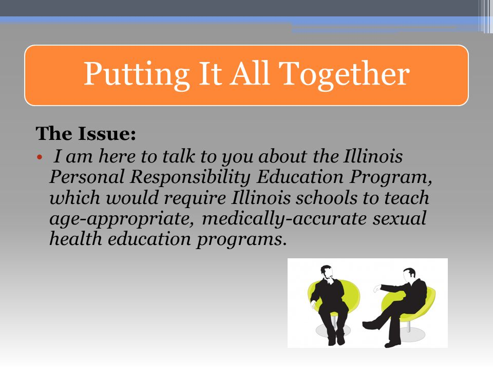 Putting It All Together The Issue: I am here to talk to you about the Illinois Personal Responsibility Education Program, which would require Illinois schools to teach age-appropriate, medically-accurate sexual health education programs.