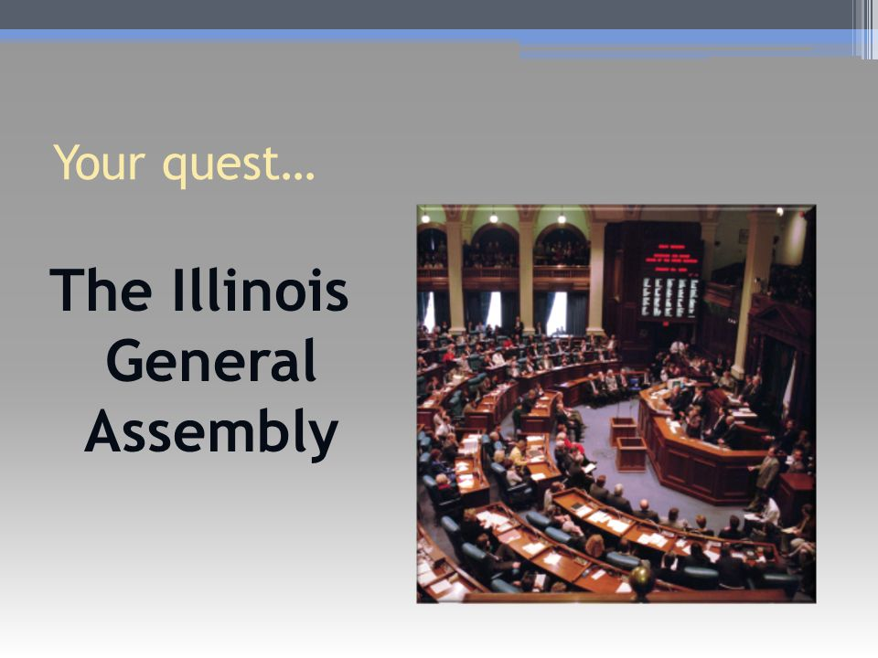 Your quest… The Illinois General Assembly