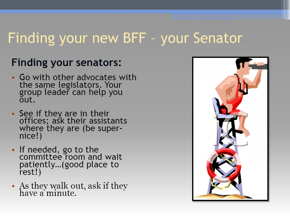 Finding your new BFF – your Senator Finding your senators: Go with other advocates with the same legislators.