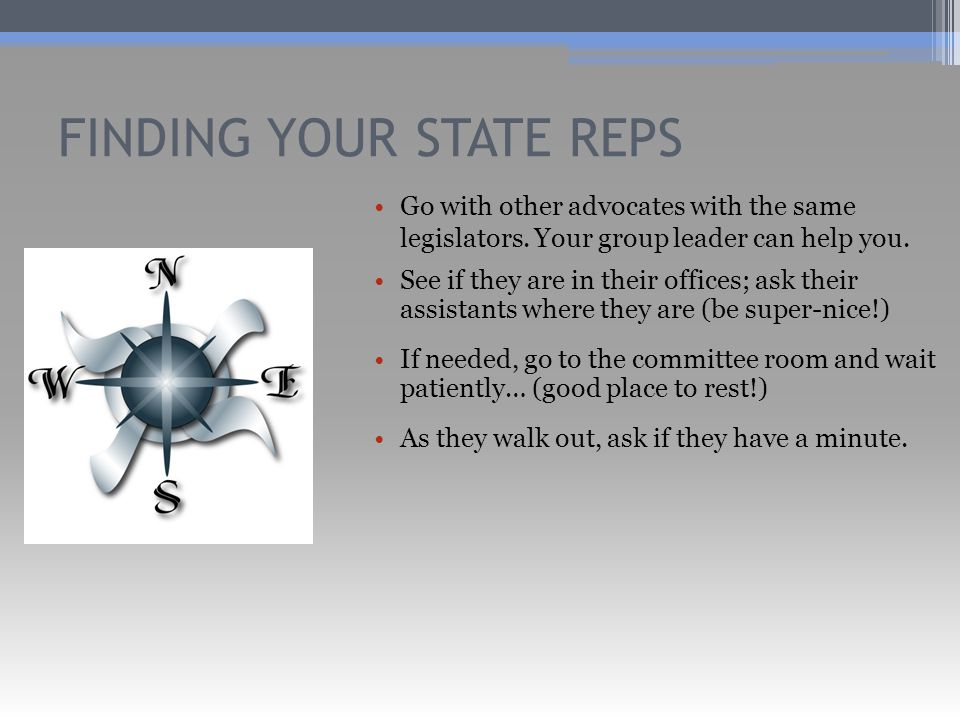 FINDING YOUR STATE REPS Go with other advocates with the same legislators.