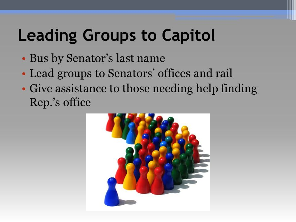 Leading Groups to Capitol Bus by Senator's last name Lead groups to Senators' offices and rail Give assistance to those needing help finding Rep.'s office