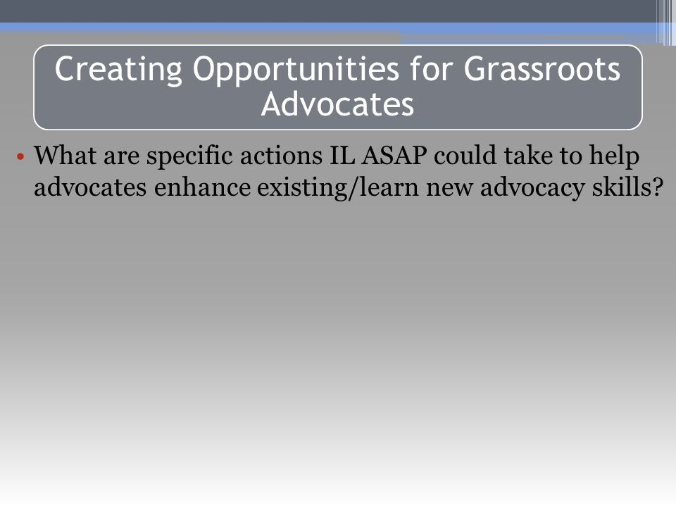 Public Foundations & Non-Profits Must Abide by Same Restrictions Creating Opportunities for Grassroots Advocates What are specific actions IL ASAP could take to help advocates enhance existing/learn new advocacy skills?