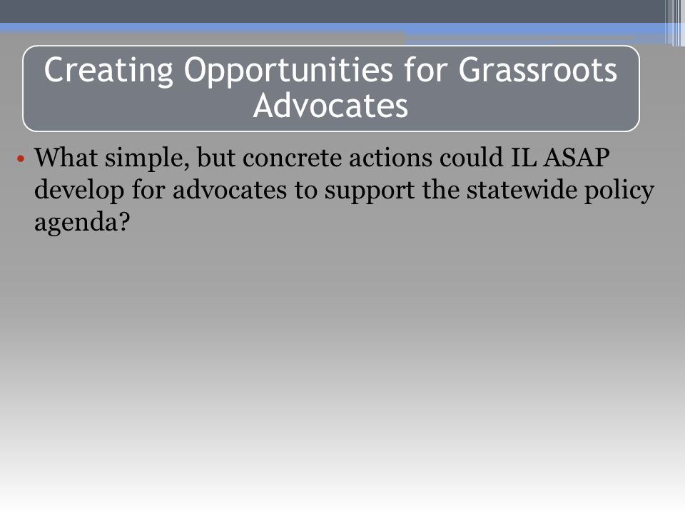 Public Foundations & Non-Profits Must Abide by Same Restrictions Creating Opportunities for Grassroots Advocates What simple, but concrete actions could IL ASAP develop for advocates to support the statewide policy agenda?