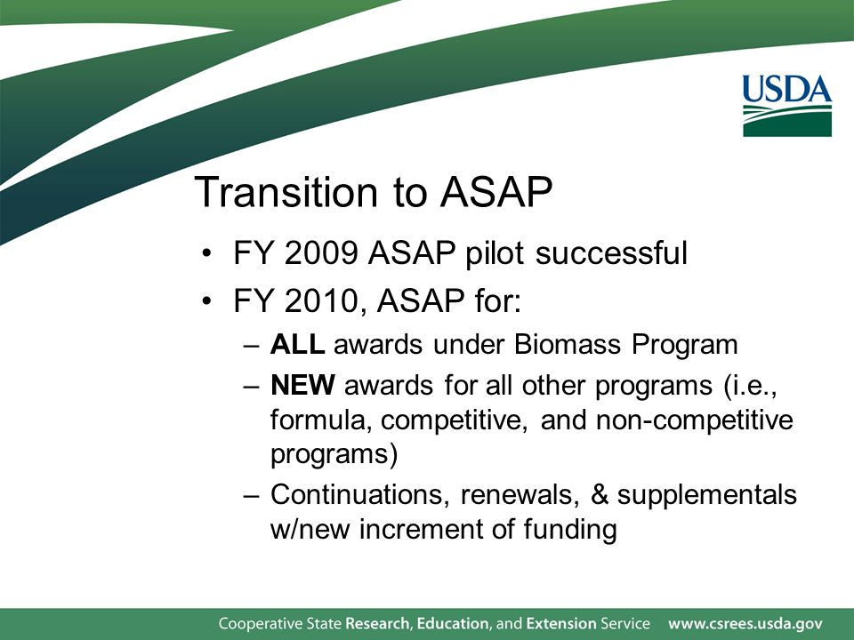 Transition to ASAP FY 2009 ASAP pilot successful FY 2010, ASAP for: –ALL awards under Biomass Program –NEW awards for all other programs (i.e., formula, competitive, and non-competitive programs) –Continuations, renewals, & supplementals w/new increment of funding