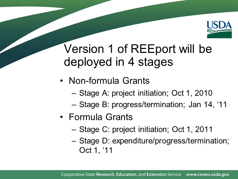 Version 1 of REEport will be deployed in 4 stages Non-formula Grants –Stage A: project initiation; Oct 1, 2010 –Stage B: progress/termination; Jan 14, '11 Formula Grants –Stage C: project initiation; Oct 1, 2011 –Stage D: expenditure/progress/termination; Oct 1, '11