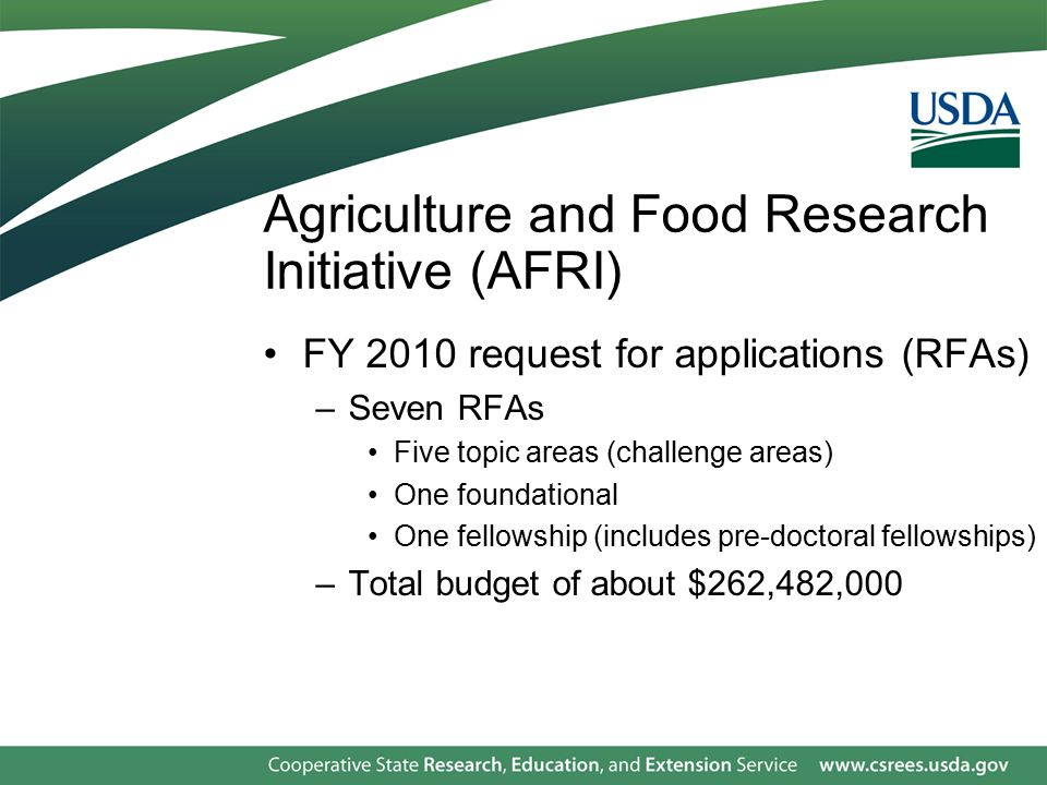 Agriculture and Food Research Initiative (AFRI) FY 2010 request for applications (RFAs) –Seven RFAs Five topic areas (challenge areas) One foundational One fellowship (includes pre-doctoral fellowships) –Total budget of about $262,482,000