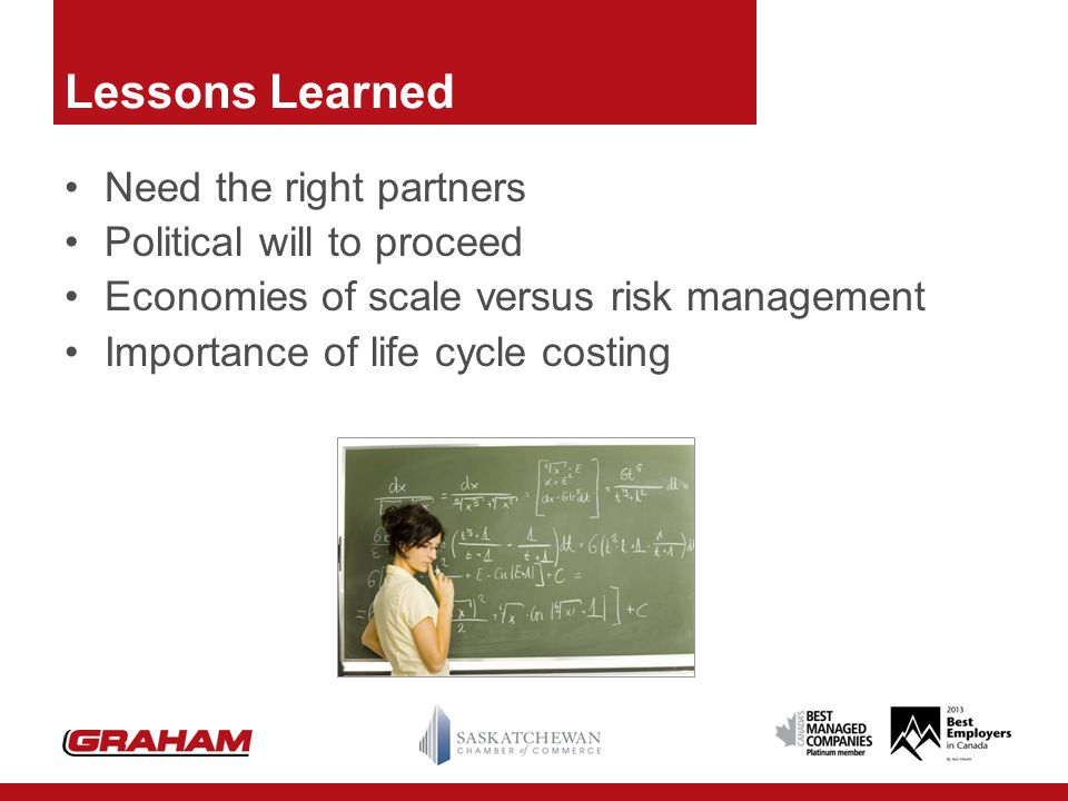 Lessons Learned Need the right partners Political will to proceed Economies of scale versus risk management Importance of life cycle costing