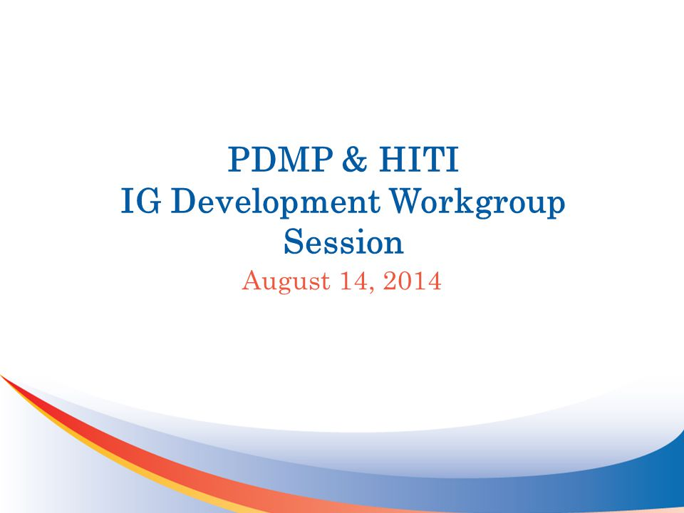 PDMP & HITI IG Development Workgroup Session August 14, 2014