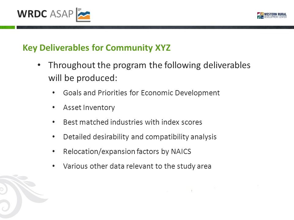 WRDC ASAP Key Deliverables for Community XYZ Throughout the program the following deliverables will be produced: Goals and Priorities for Economic Development Asset Inventory Best matched industries with index scores Detailed desirability and compatibility analysis Relocation/expansion factors by NAICS Various other data relevant to the study area