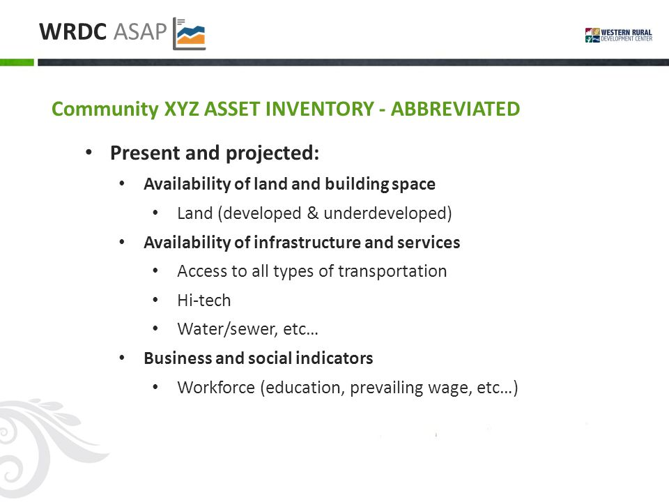 WRDC ASAP Community XYZ ASSET INVENTORY - ABBREVIATED Present and projected: Availability of land and building space Land (developed & underdeveloped) Availability of infrastructure and services Access to all types of transportation Hi-tech Water/sewer, etc… Business and social indicators Workforce (education, prevailing wage, etc…)