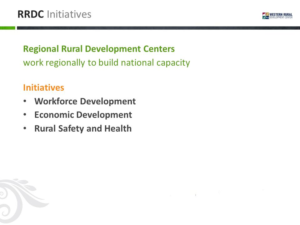 RRDC Initiatives Regional Rural Development Centers work regionally to build national capacity Initiatives Workforce Development Economic Development Rural Safety and Health