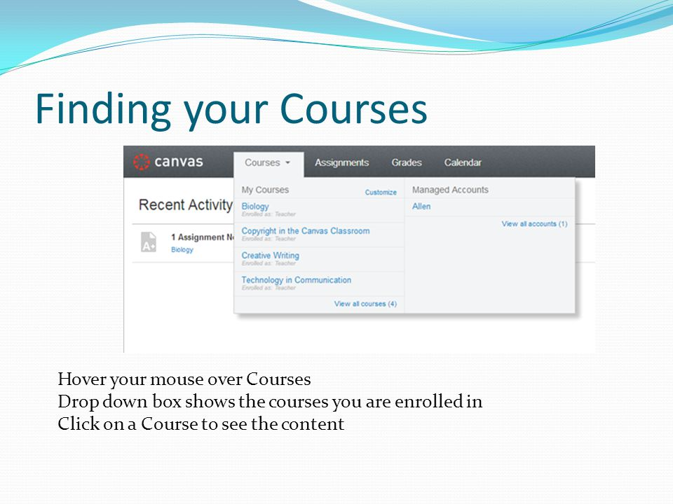 Finding your Courses Hover your mouse over Courses Drop down box shows the courses you are enrolled in Click on a Course to see the content