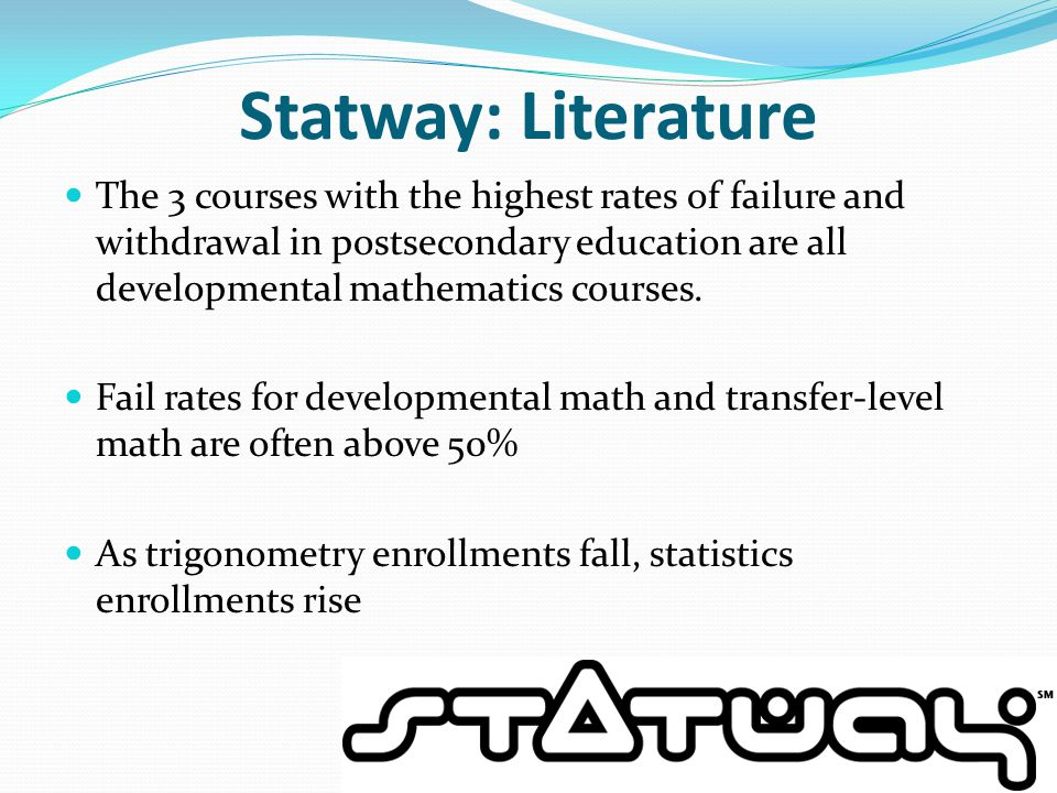 Statway: Literature The 3 courses with the highest rates of failure and withdrawal in postsecondary education are all developmental mathematics courses.