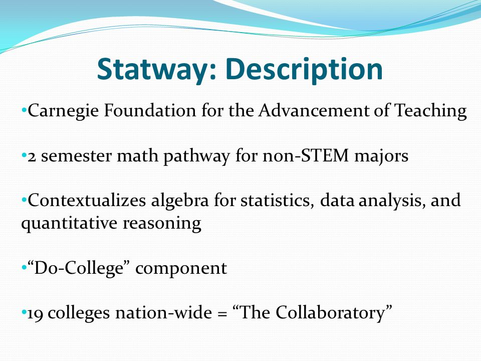 Carnegie Foundation for the Advancement of Teaching 2 semester math pathway for non-STEM majors C0ntextualizes algebra for statistics, data analysis, and quantitative reasoning Do-College component 19 colleges nation-wide = The Collaboratory Statway: Description