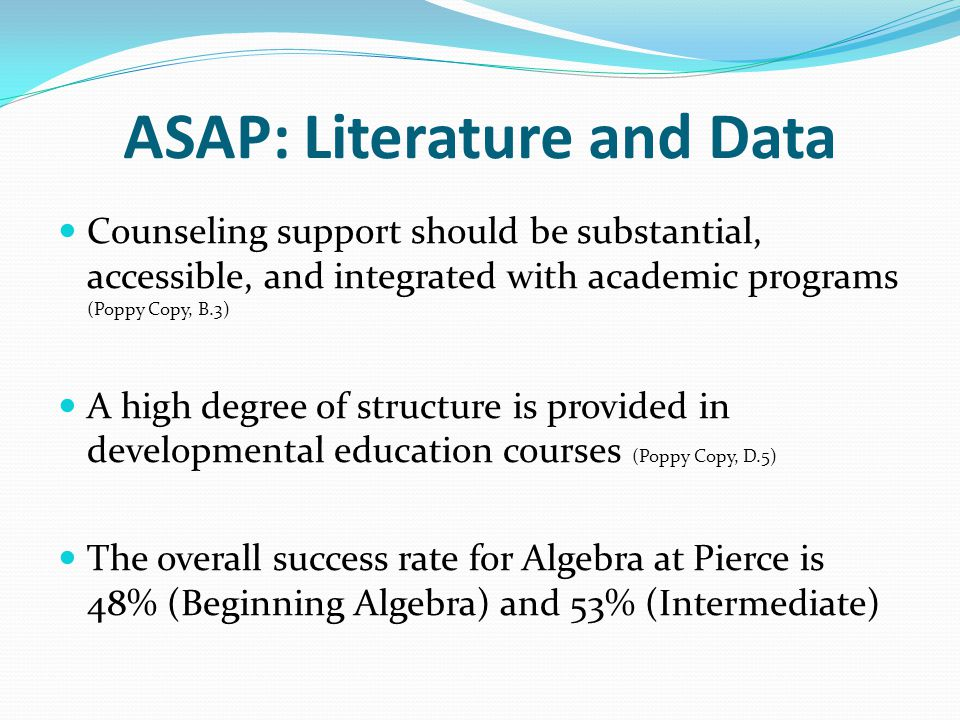 ASAP: Literature and Data Counseling support should be substantial, accessible, and integrated with academic programs (Poppy Copy, B.3) A high degree of structure is provided in developmental education courses (Poppy Copy, D.5) The overall success rate for Algebra at Pierce is 48% (Beginning Algebra) and 53% (Intermediate)