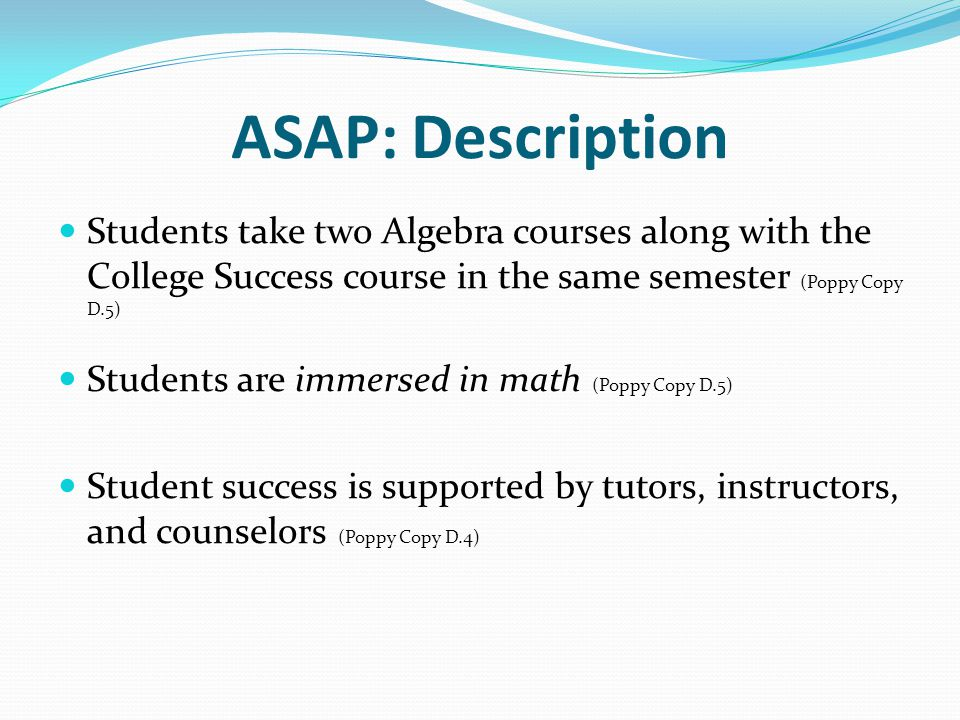 ASAP: Description Students take two Algebra courses along with the College Success course in the same semester (Poppy Copy D.5) Students are immersed in math (Poppy Copy D.5) Student success is supported by tutors, instructors, and counselors (Poppy Copy D.4)