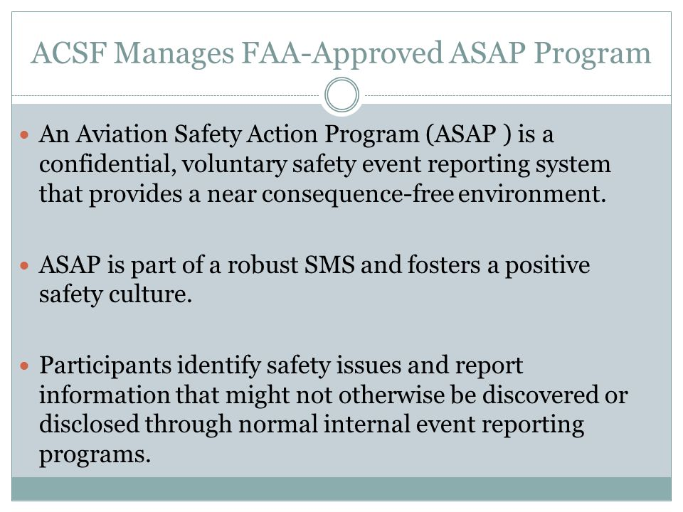 ACSF Manages FAA-Approved ASAP Program An Aviation Safety Action Program (ASAP ) is a confidential, voluntary safety event reporting system that provides a near consequence-free environment.