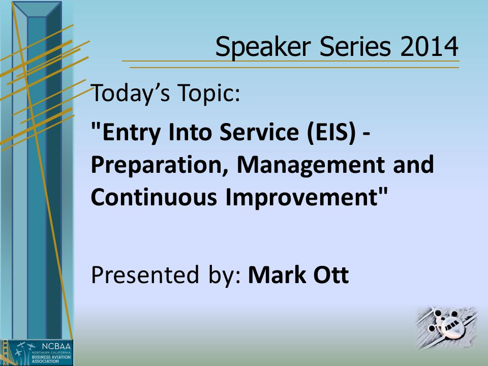 Speaker Series 2014 Today's Topic: Entry Into Service (EIS) - Preparation, Management and Continuous Improvement Presented by: Mark Ott