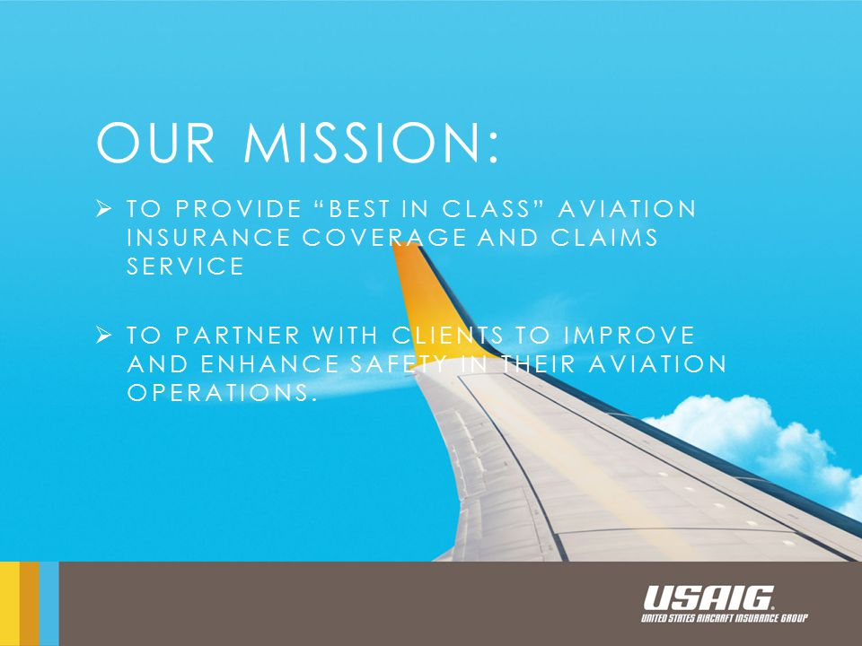 OUR MISSION:  TO PROVIDE BEST IN CLASS AVIATION INSURANCE COVERAGE AND CLAIMS SERVICE  TO PARTNER WITH CLIENTS TO IMPROVE AND ENHANCE SAFETY IN THEIR AVIATION OPERATIONS.