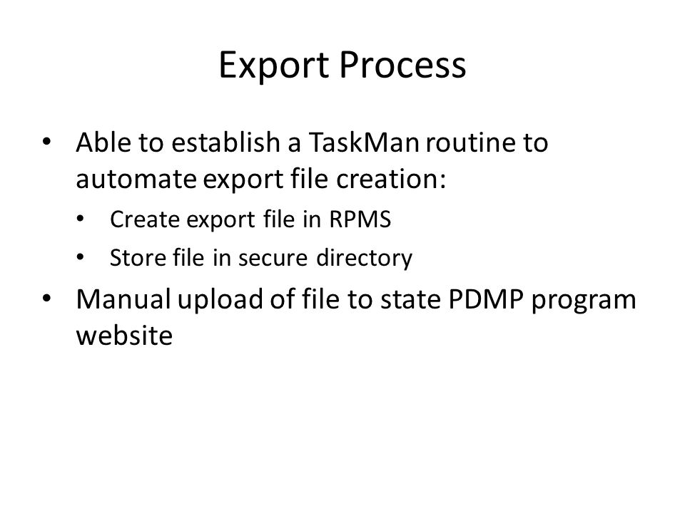Export Process Able to establish a TaskMan routine to automate export file creation: Create export file in RPMS Store file in secure directory Manual