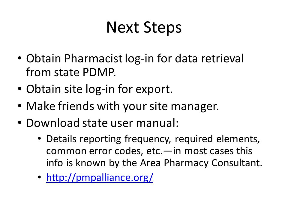 Next Steps Obtain Pharmacist log-in for data retrieval from state PDMP. Obtain site log-in for export. Make friends with your site manager. Download s