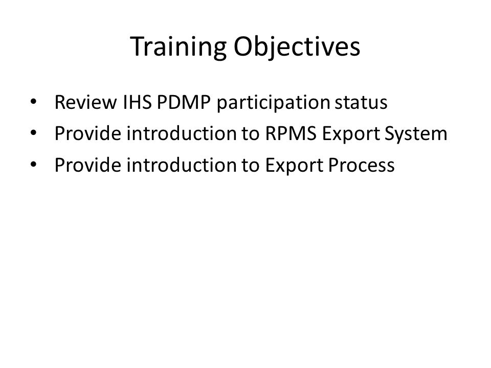 Training Objectives Review IHS PDMP participation status Provide introduction to RPMS Export System Provide introduction to Export Process