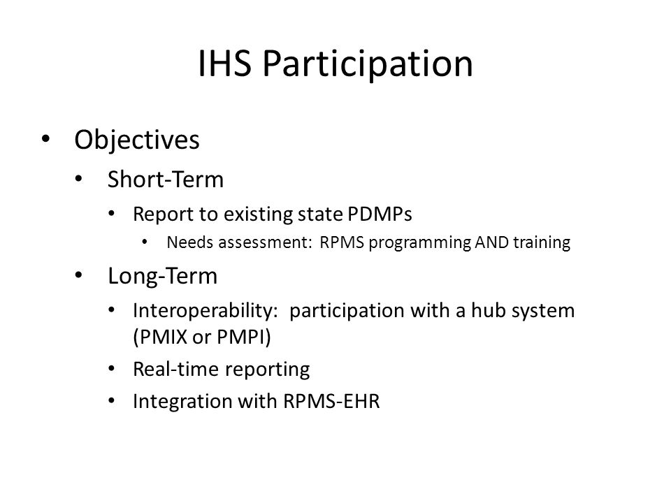 IHS Participation Objectives Short-Term Report to existing state PDMPs Needs assessment: RPMS programming AND training Long-Term Interoperability: participation with a hub system (PMIX or PMPI) Real-time reporting Integration with RPMS-EHR