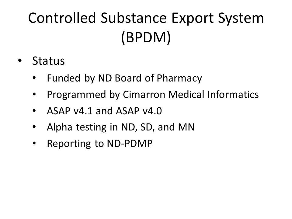 Controlled Substance Export System (BPDM) Status Funded by ND Board of Pharmacy Programmed by Cimarron Medical Informatics ASAP v4.1 and ASAP v4.0 Alpha testing in ND, SD, and MN Reporting to ND-PDMP
