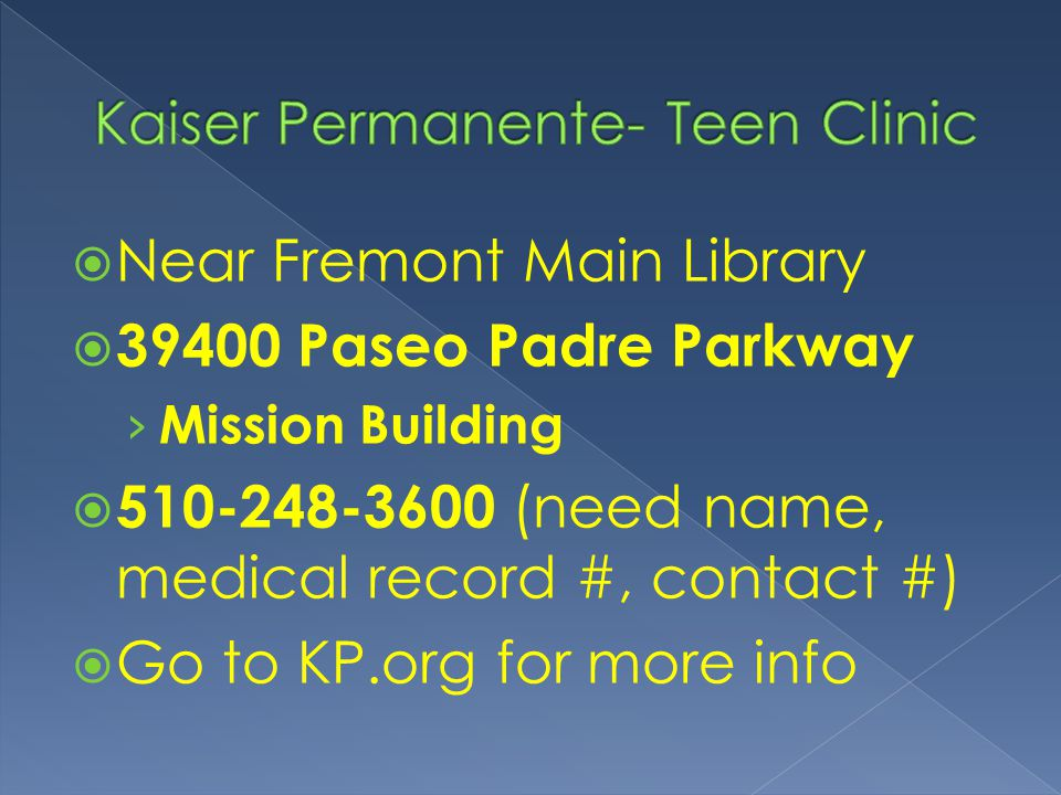  Near Fremont Main Library  39400 Paseo Padre Parkway › Mission Building  510-248-3600 (need name, medical record #, contact #)  Go to KP.org for more info
