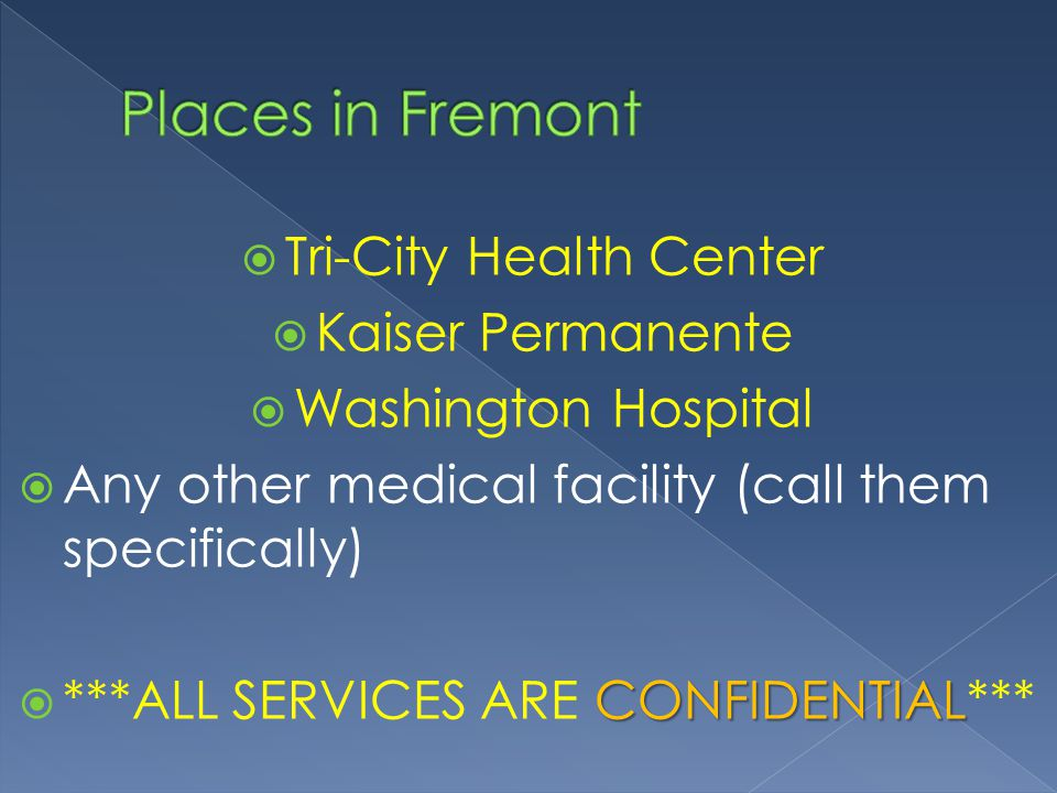  Tri-City Health Center  Kaiser Permanente  Washington Hospital  Any other medical facility (call them specifically) CONFIDENTIAL  ***ALL SERVICES ARE CONFIDENTIAL***
