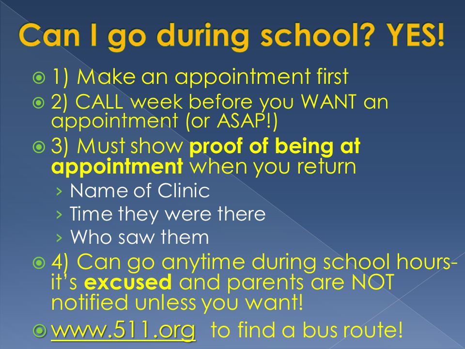  1) Make an appointment first  2) CALL week before you WANT an appointment (or ASAP!)  3) Must show proof of being at appointment when you return › Name of Clinic › Time they were there › Who saw them  4) Can go anytime during school hours- it's excused and parents are NOT notified unless you want.