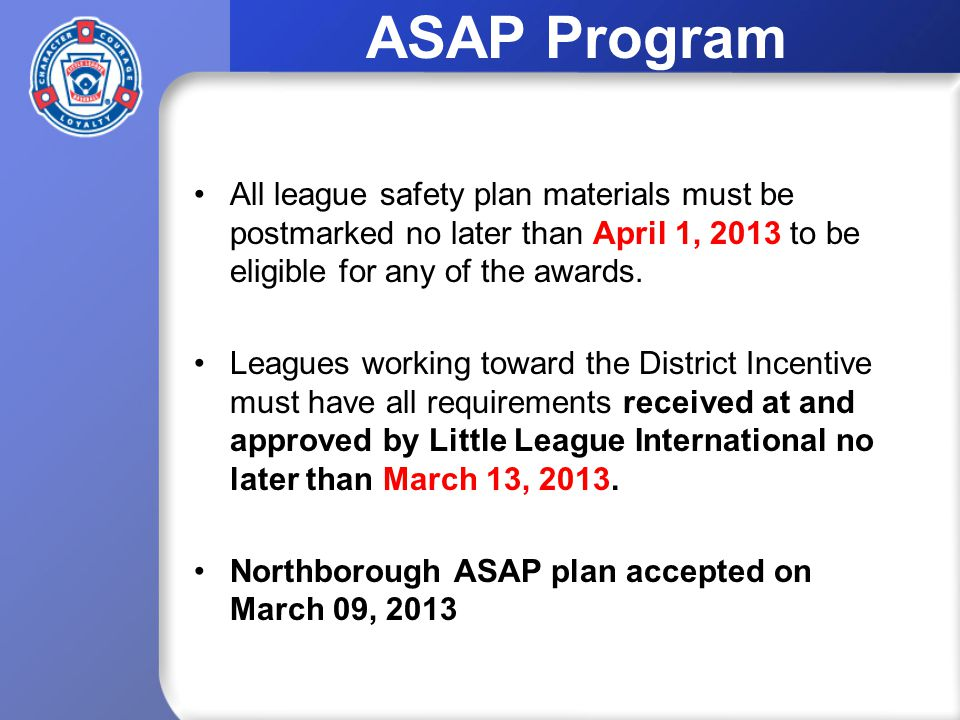 ASAP Program All league safety plan materials must be postmarked no later than April 1, 2013 to be eligible for any of the awards.