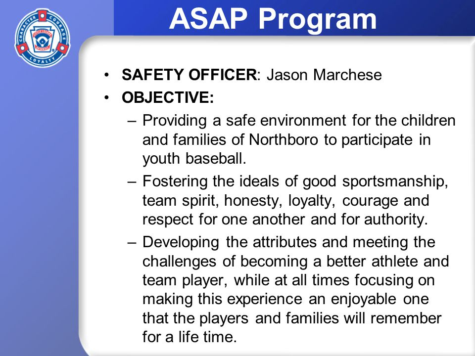 ASAP Program SAFETY OFFICER: Jason Marchese OBJECTIVE: –Providing a safe environment for the children and families of Northboro to participate in youth baseball.