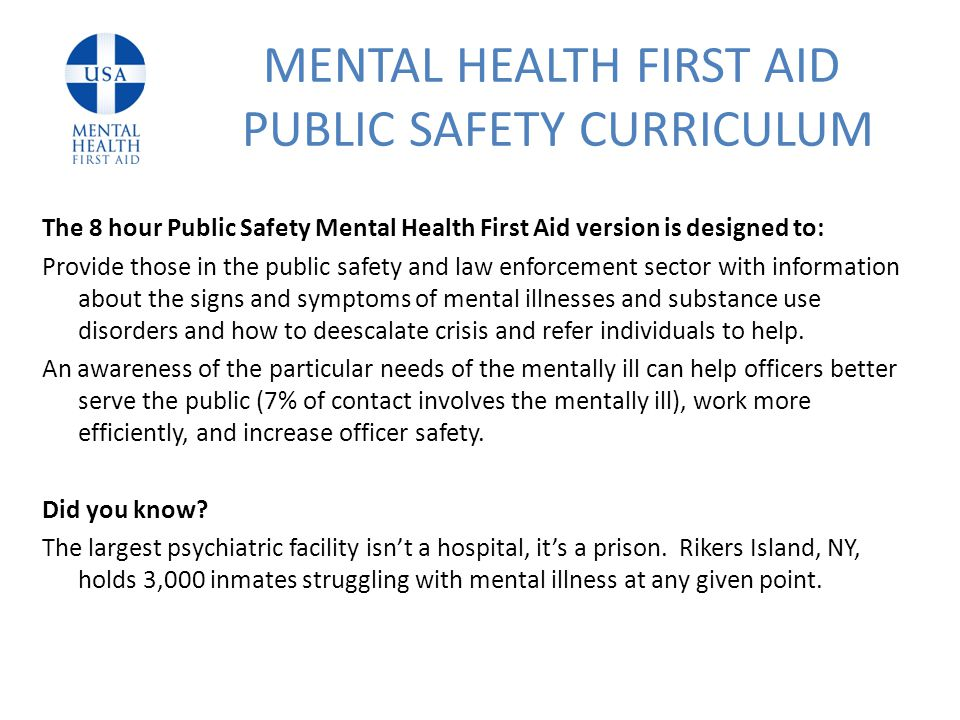 The 8 hour Public Safety Mental Health First Aid version is designed to: Provide those in the public safety and law enforcement sector with information about the signs and symptoms of mental illnesses and substance use disorders and how to deescalate crisis and refer individuals to help.