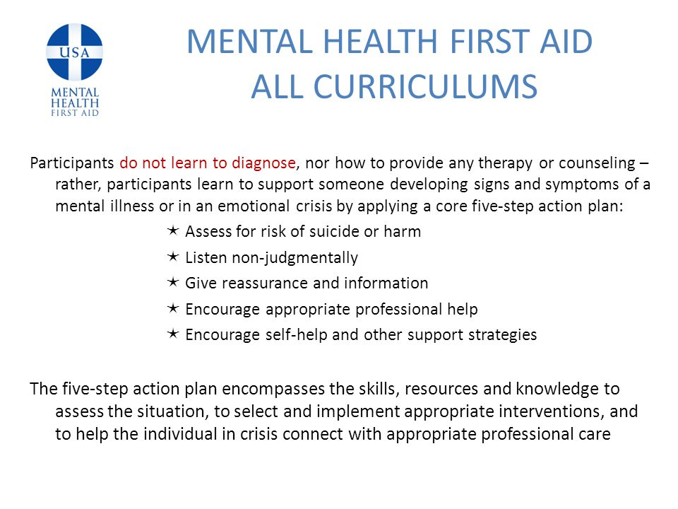 Participants do not learn to diagnose, nor how to provide any therapy or counseling – rather, participants learn to support someone developing signs and symptoms of a mental illness or in an emotional crisis by applying a core five-step action plan:  Assess for risk of suicide or harm  Listen non-judgmentally  Give reassurance and information  Encourage appropriate professional help  Encourage self-help and other support strategies The five‐step action plan encompasses the skills, resources and knowledge to assess the situation, to select and implement appropriate interventions, and to help the individual in crisis connect with appropriate professional care MENTAL HEALTH FIRST AID ALL CURRICULUMS