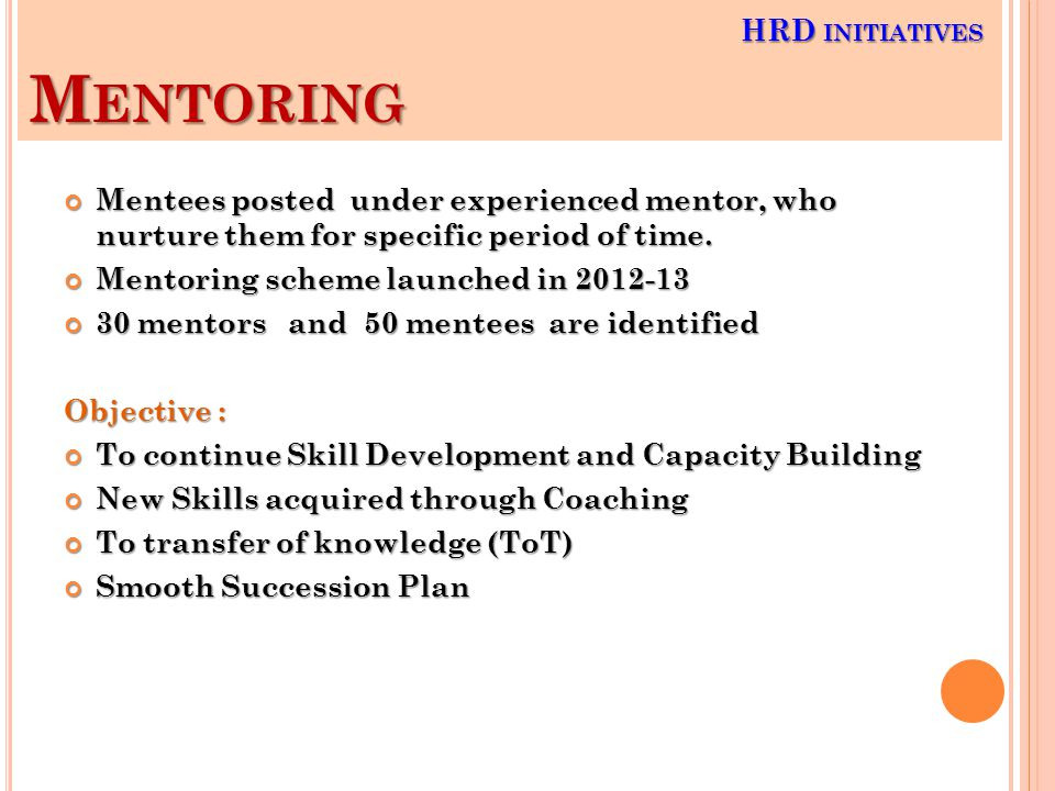 M ENTORING Mentees posted under experienced mentor, who nurture them for specific period of time.
