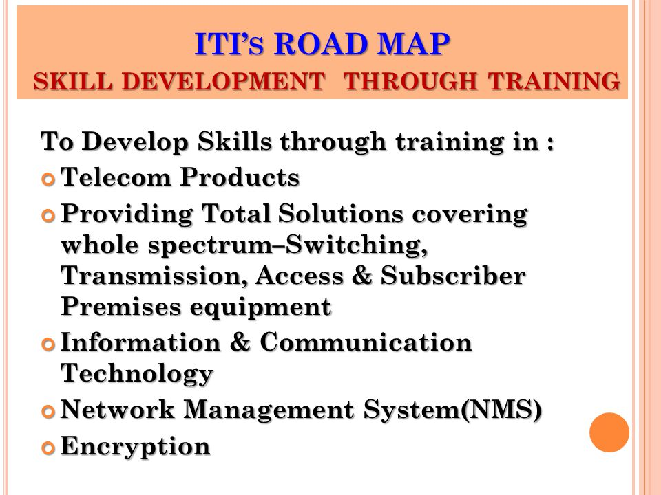 ITI' S ROAD MAP SKILL DEVELOPMENT THROUGH TRAINING To Develop Skills through training in : Telecom Products Providing Total Solutions covering whole spectrum–Switching, Transmission, Access & Subscriber Premises equipment Information & Communication Technology Network Management System(NMS) Encryption