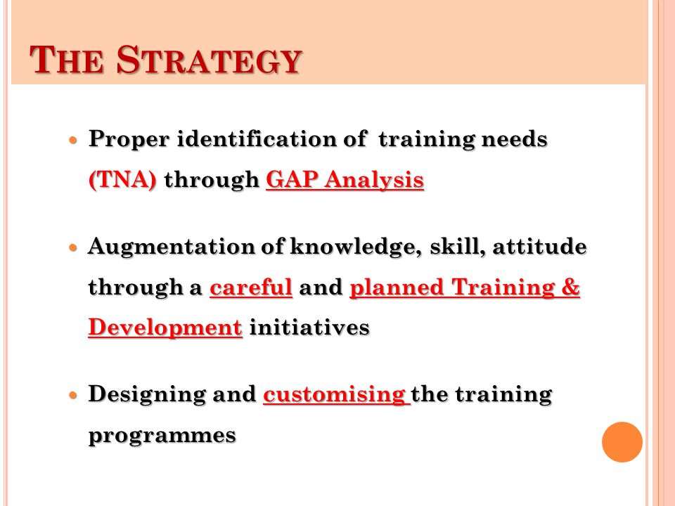 T HE S TRATEGY T HE S TRATEGY Proper identification of training needs (TNA) through GAP Analysis Proper identification of training needs (TNA) through GAP Analysis Augmentation of knowledge, skill, attitude through a careful and planned Training & Development initiatives Augmentation of knowledge, skill, attitude through a careful and planned Training & Development initiatives Designing and customising the training programmes Designing and customising the training programmes