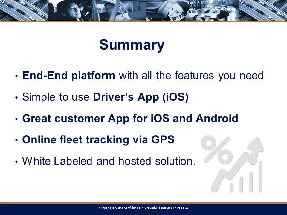 Proprietary and Confidential GroundWidgets 2014 Page 16 Summary End-End platform with all the features you need Simple to use Driver's App (iOS) Great