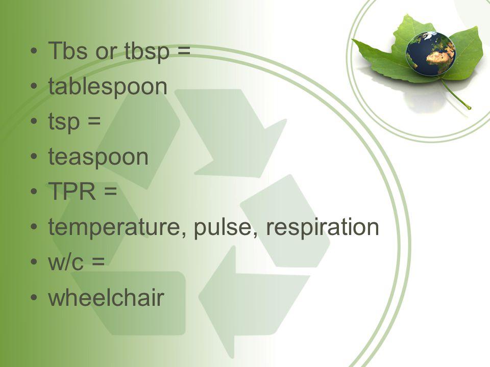 Tbs or tbsp = tablespoon tsp = teaspoon TPR = temperature, pulse, respiration w/c = wheelchair